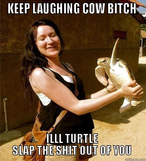 KEEP LAUGHING COW BITCH ILLL TURTLE SLAP THE SHIT OUT OF YOU Turtle Slap