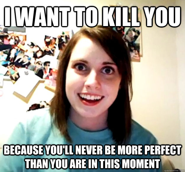 I want to kill you  Because you'll never be more perfect than you are in this moment - I want to kill you  Because you'll never be more perfect than you are in this moment  Overly Attached Girlfriend