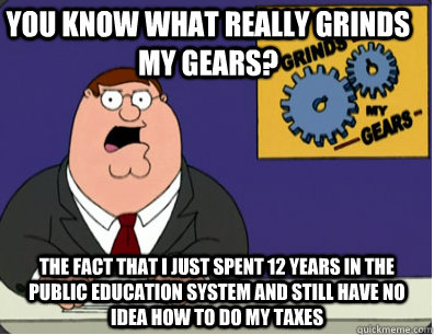 you know what really grinds my gears? The fact that I just spent 12 years in the public education system and still have no idea how to do my taxes