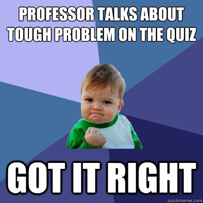 Professor talks about tough problem on the quiz Got it right - Professor talks about tough problem on the quiz Got it right  Success Kid