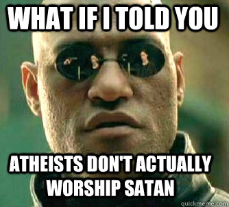 what if i told you Atheists don't actually worship satan - what if i told you Atheists don't actually worship satan  Matrix Morpheus