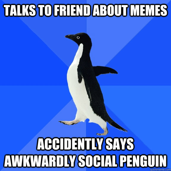 Talks to friend about memes Accidently says Awkwardly Social Penguin - Talks to friend about memes Accidently says Awkwardly Social Penguin  Socially Awkward Penguin