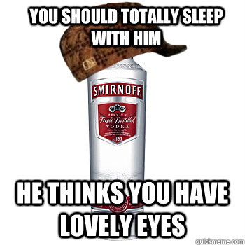 you should totally sleep with him he thinks you have lovely eyes