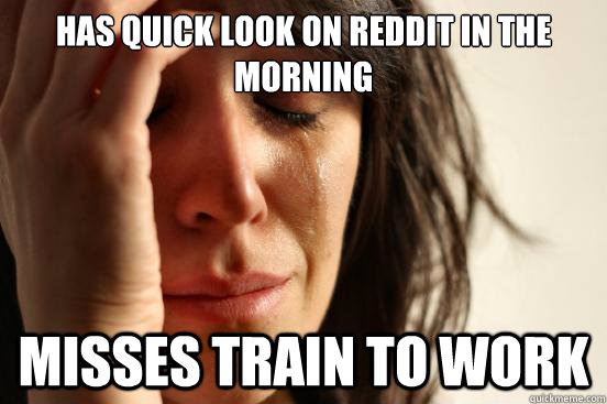 Has quick look on Reddit in the morning Misses train to work - Has quick look on Reddit in the morning Misses train to work  First World Problems