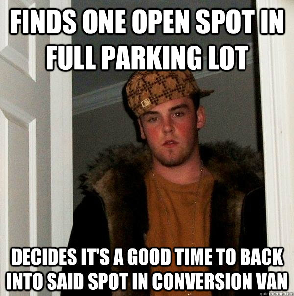 Finds one open spot in full parking lot decides it's a good time to back into said spot in conversion van - Finds one open spot in full parking lot decides it's a good time to back into said spot in conversion van  Scumbag Steve