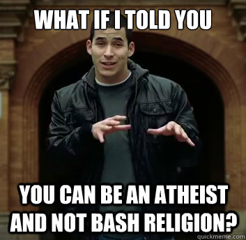 What if i told you You can be an atheist and not bash religion?