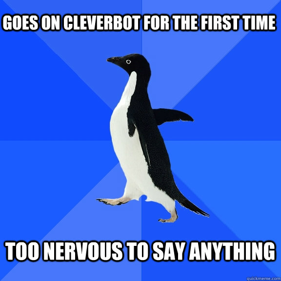 goes on cleverbot for the first time  too nervous to say anything  - goes on cleverbot for the first time  too nervous to say anything   Socially Awkward Penguin