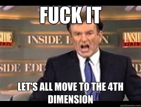 Fuck it let's all move to the 4th dimension - Fuck it let's all move to the 4th dimension  Bill OReilly Fuck It