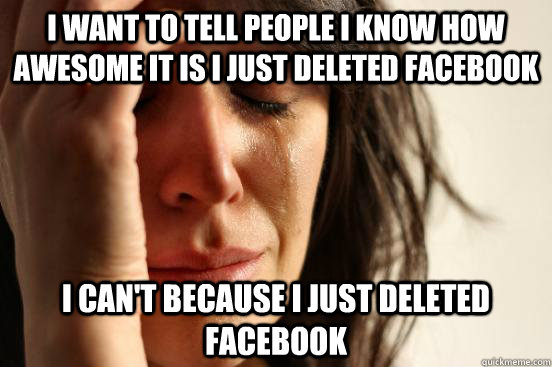 i want to tell people i know how awesome it is i just deleted facebook i can't because i just deleted facebook - i want to tell people i know how awesome it is i just deleted facebook i can't because i just deleted facebook  First World Problems
