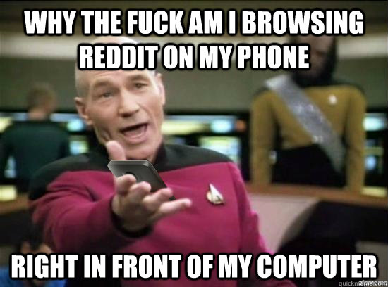 Why the fuck am i browsing reddit on my phone Right in front of my computer - Why the fuck am i browsing reddit on my phone Right in front of my computer  WTF Phone Picard