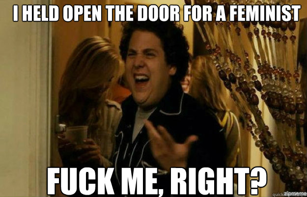 I held open the door for a feminist FUCK ME, RIGHT? - I held open the door for a feminist FUCK ME, RIGHT?  fuck me right