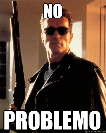 No Problemo - No Problemo  Terminator - Ill be back !