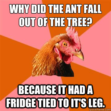 Why did the ant fall out of the tree? because it had a fridge tied to it's leg. - Why did the ant fall out of the tree? because it had a fridge tied to it's leg.  Anti-Joke Chicken
