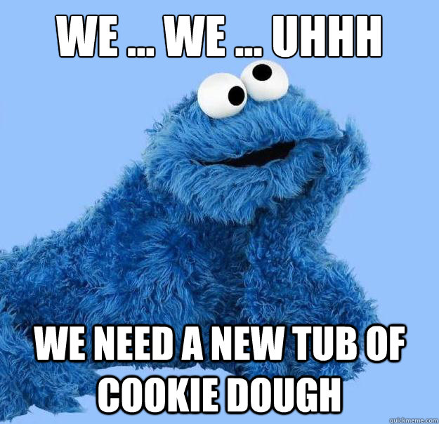 We ... We ... Uhhh We need a new tub of cookie dough  Condescending Cookie Monster