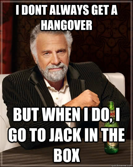 I dont always get a hangover but when I do, i go to jack in the box - I dont always get a hangover but when I do, i go to jack in the box  The Most Interesting Man In The World
