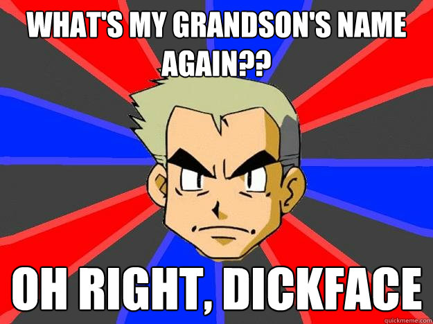 What's my grandson's name again?? Oh right, dickface  Professor Oak