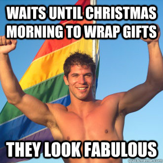 Waits until christmas morning to wrap gifts They look fabulous
