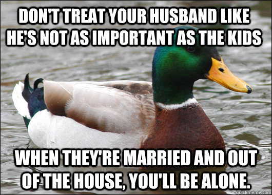 Don't treat your husband like he's not as important as the kids When they're married and out of the house, you'll be alone. - Don't treat your husband like he's not as important as the kids When they're married and out of the house, you'll be alone.  Actual Advice Mallard