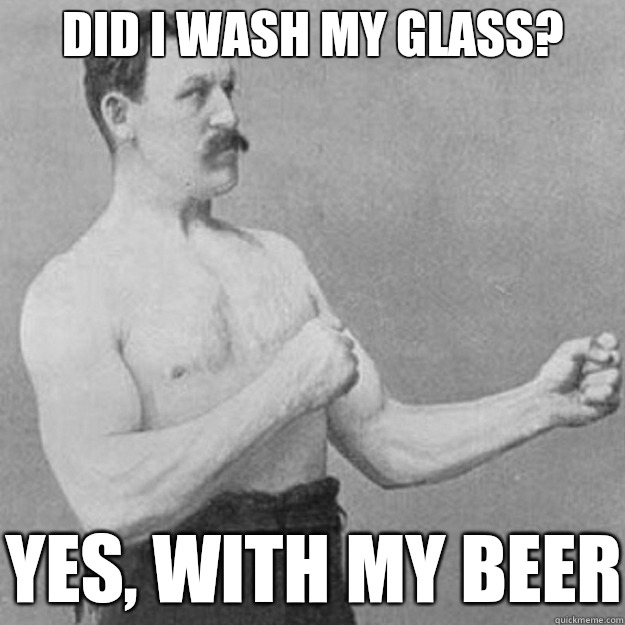 Did I wash my glass?  Yes, with my beer - Did I wash my glass?  Yes, with my beer  overly manly man