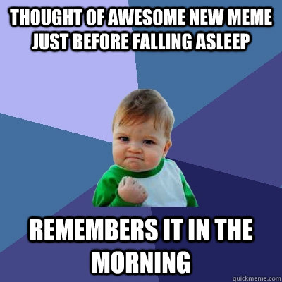 THOUGHT OF AWESOME NEW MEME JUST BEFORE FALLING ASLEEP REMEMBERS IT IN THE MORNING - THOUGHT OF AWESOME NEW MEME JUST BEFORE FALLING ASLEEP REMEMBERS IT IN THE MORNING  Success Kid