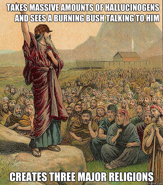 Takes massive amounts of hallucinogens and sees a burning bush talking to him creates three major religions