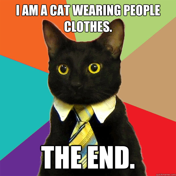I am a Cat wearing people clothes. The end. - I am a Cat wearing people clothes. The end.  Business Cat