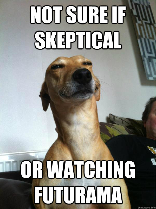 not sure if skeptical or watching futurama
