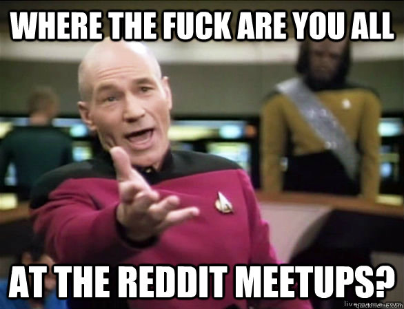 where the fuck are you all at the reddit meetups? - where the fuck are you all at the reddit meetups?  Annoyed Picard HD
