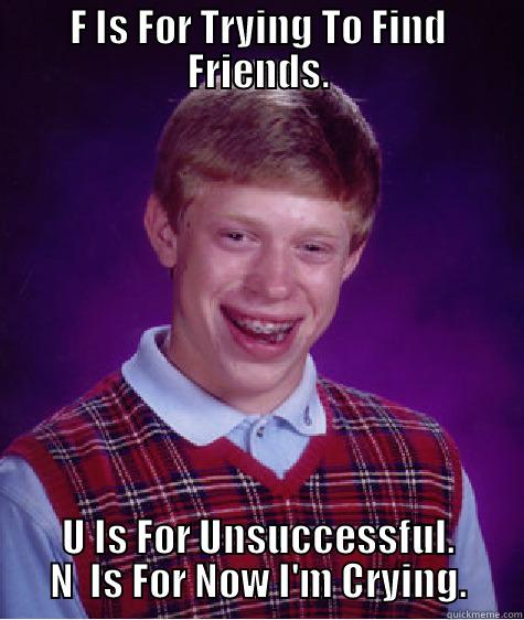 F IS FOR TRYING TO FIND FRIENDS. U IS FOR UNSUCCESSFUL. N  IS FOR NOW I'M CRYING. Bad Luck Brian