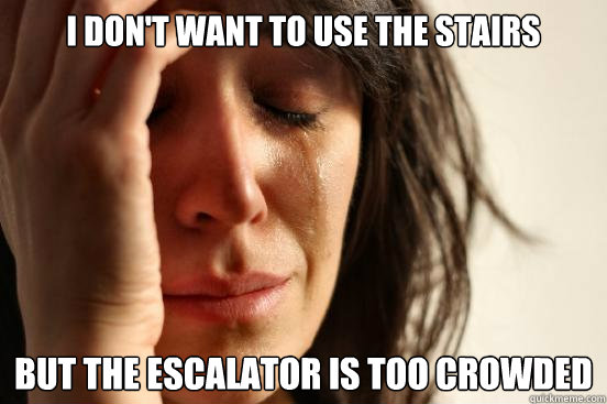 i don't want to use the stairs but the Escalator is too crowded - i don't want to use the stairs but the Escalator is too crowded  First World Problems