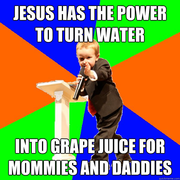 jesus has the power to turn water into grape juice for mommies and daddies