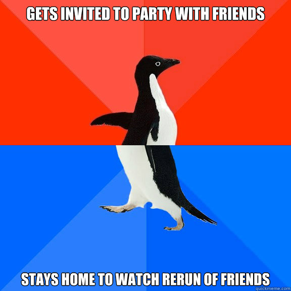 Gets invited to party with friends stays home to watch rerun of Friends - Gets invited to party with friends stays home to watch rerun of Friends  Socially Awesome Awkward Penguin