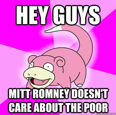 hey guys mitt romney doesn't care about the poor  - hey guys mitt romney doesn't care about the poor   Slowpoke