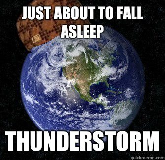 732be559c9a0e73bb4b2d1dbc7ebcc94bad5832f5133ed37a3cb9e6db5de3d83 just about to fall asleep thunderstorm scumbag earth quickmeme