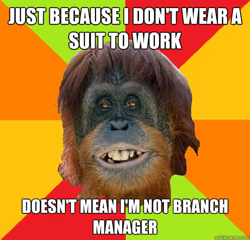 Just because I don't wear a suit to work Doesn't mean i'm not branch manager  Culturally Oblivious Orangutan