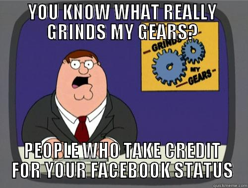 YOU KNOW WHAT REAL - YOU KNOW WHAT REALLY GRINDS MY GEARS? PEOPLE WHO TAKE CREDIT FOR YOUR FACEBOOK STATUS Grinds my gears