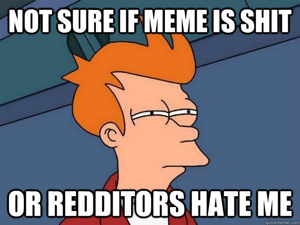 Not sure if Meme is shit Or redditors hate me - Not sure if Meme is shit Or redditors hate me  Futurama Fry
