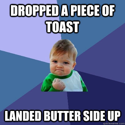 Dropped a piece of toast Landed butter side up   - Dropped a piece of toast Landed butter side up    Success Kid