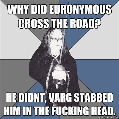 Why did euronymous cross the road? he didnt, varg stabbed him in the fucking head.  Black Metal Guy