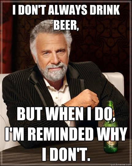 I don't always drink beer, But when I do, I'm reminded why I don't. - I don't always drink beer, But when I do, I'm reminded why I don't.  The Most Interesting Man In The World