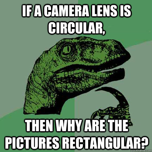 If a camera lens is circular, then why are the pictures rectangular? - If a camera lens is circular, then why are the pictures rectangular?  Philosoraptor