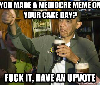You made a mediocre meme on your cake day? Fuck it, have an upvote