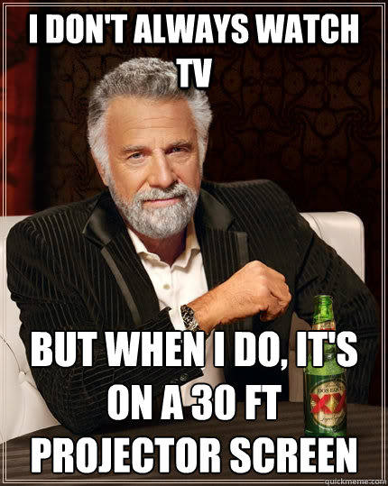 I don't always watch TV But when I do, it's on a 30 ft projector screen  The Most Interesting Man In The World
