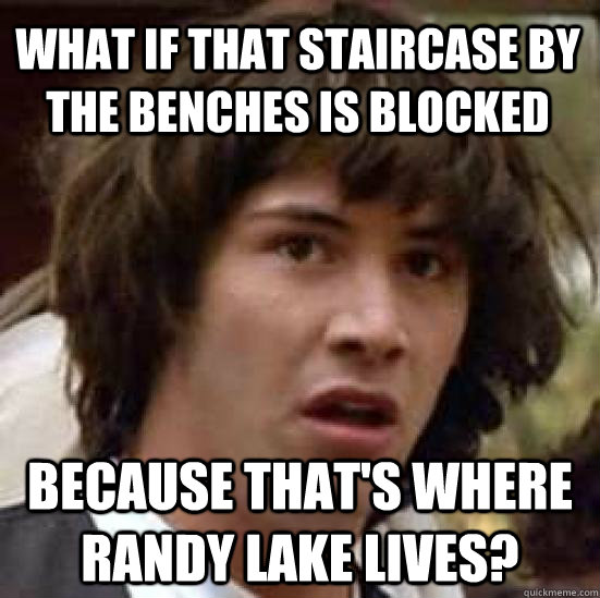 what if that staircase by the benches is blocked because that's where Randy Lake lives? - what if that staircase by the benches is blocked because that's where Randy Lake lives?  conspiracy keanu