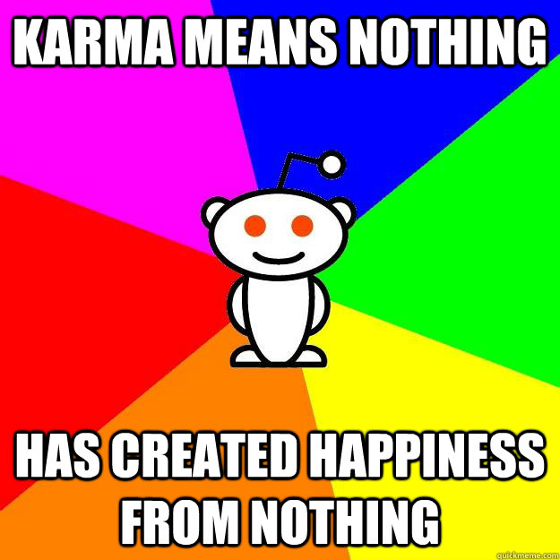 Karma means nothing has created happiness from nothing - Karma means nothing has created happiness from nothing  Reddit Alien