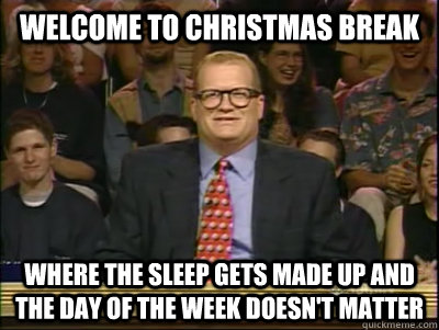 WELCOME TO CHRISTMAS BREAK WHERE THE SLEEP GETS MADE UP AND THE DAY OF THE WEEK DOESN'T MATTER - WELCOME TO CHRISTMAS BREAK WHERE THE SLEEP GETS MADE UP AND THE DAY OF THE WEEK DOESN'T MATTER  Its time to play drew carey