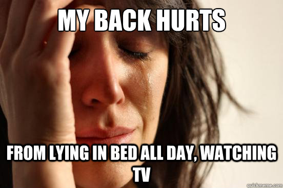 My Back Hurts from lying in bed all day, watching TV - My Back Hurts from lying in bed all day, watching TV  First World Problems