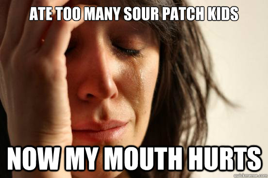 Ate too many sour patch kids  now my mouth hurts - Ate too many sour patch kids  now my mouth hurts  First World Problems