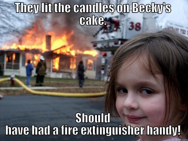 THEY LIT THE CANDLES ON BECKY'S CAKE. SHOULD HAVE HAD A FIRE EXTINGUISHER HANDY! Disaster Girl