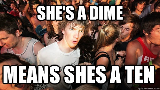 She's a dime means shes a ten - She's a dime means shes a ten  Sudden Clarity Clarence